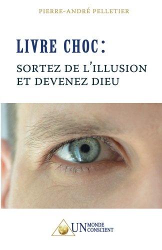 Livre Choc : Sortez de l'illusion et devenez Dieu Broché – 1 décembre 2013 Pierre-André Pelletier Un Monde Conscient 2924371007 Theoretische Psychologie