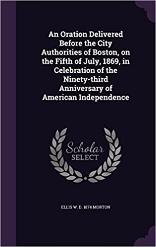 An Oration Delivered Before the City Authorities of Boston, on the Fifth of July, 1869, in Celebration of the Ninety-third Anniversary of American Independence
