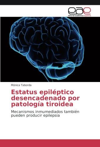Estatus epileptico desencadenado por patologia tiroidea: Mecanismos inmumediados tambien pueden producir epilepsia (Spanish Edition) [Monica Taborda] (Tapa Blanda)