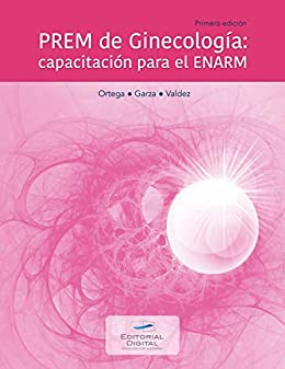 PREM de Ginecología: capacitación para el ENARM de [Ortega Alonzo, Sara Elisa, Valdez Blanco, Fernanda, Garza Saldaña, Daniela del Carmen]