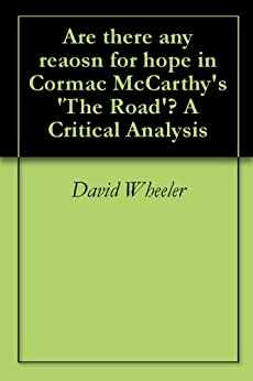 the road cormac mccarthy analysis essay The road by cormac mccarthy essay in cormac mccarthy's the road, the author conveys that although there can be despair and bloodshed in the world.