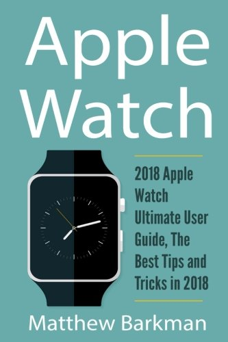 Price comparison product image Apple Watch: 2018 Apple Watch Ultimate User Guide, The Best Tips and Tricks in 2018