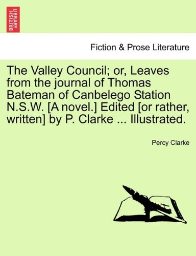 The Valley Council; or, Leaves from the journal of Thomas Bateman of Canbelego Station N.S.W. [A novel.] Edited [or rather, written] by P. Clarke Illustrated. PDF