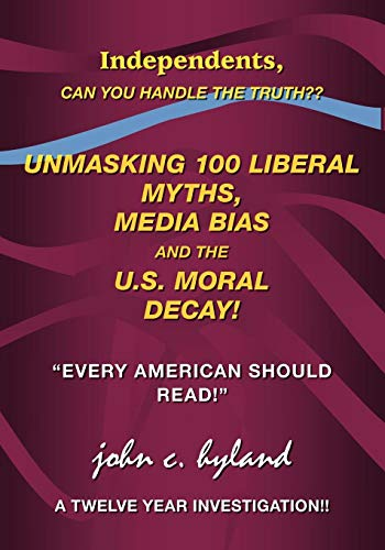 Unmasking 100 Liberal Myths, Media Bias, and the U.S. Moral Decay!: Independents, can you handle the truth?
