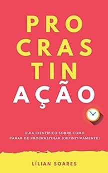 PROCRASTINAÇÃO:: Guia científico sobre como parar de procrastinar (definitivamente) por [Soares, Lílian]