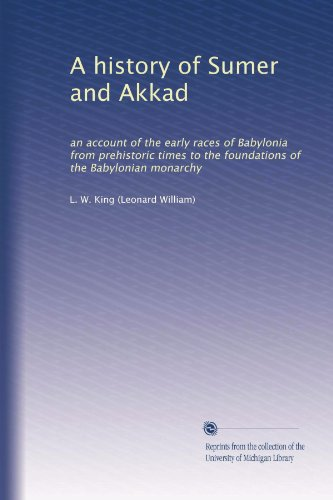 A history of Sumer and Akkad: an account of the early races of Babylonia from prehistoric times to the foundations of the Babylonian monarchy