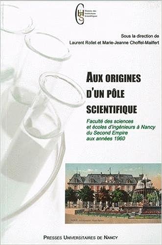 Livre gratuits Aux origines d'un pôle scientifique : Faculté des sciences et écoles d'ingénieurs à Nancy du Second Empire aux années 1960 pdf