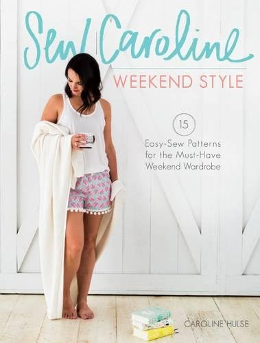 Sew Caroline Weekend Style: 15 Easy-Sew Patterns for the Must-Have Weekend (Easy Sew Ideas)