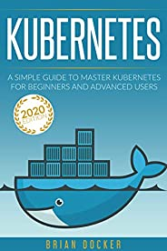 KUBERNETES: A Simple Guide to Master Kubernetes for Beginners and Advanced Users  (2020 Edition) (English Edit