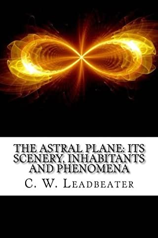 The Astral Plane: Its Scenery, Inhabitants And Phenomena (Leadbeater Chakras)