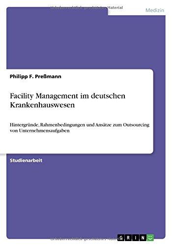 Facility Management im deutschen Krankenhauswesen: Hintergründe, Rahmenbedingungen und Ansätze zum Outsourcing von Unternehmensaufgaben