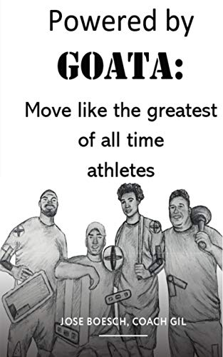 POWERED BY GOATA: MOVE LIKE THE GREATEST OF ALL TIME ATHLETES: Bulletproof your joints and spine by using the same injury resistant movement secrets of the multi decade super -