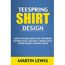 Teespring Shirt Design: How to Make Money on Teespring Effortlessly Selling T-shirts Plus Other Money Making Ideas (t shirt design, t shirt, custom t shirts, t shirt maker, tee shirt, t-shirts, make money online)