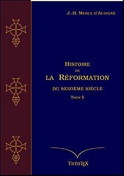 Histoire de la Réformation du seizième siècle Tome 5 (Histoire de la Réformation par J.-H. Merle d'Aubigné t. 3) (French Edition) by [Merle d'Aubigné, Jean-Henri]