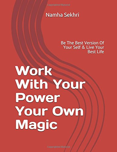 Read Online Work With Your Power Your Own Magic: Be The Best Version Of Your Self & Live Your Best Life (Volume 1) ebook