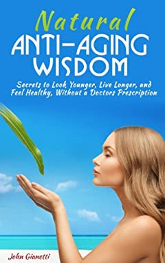 Natural Anti-Aging Wisdom: Secrets to Look Younger, Live Longer, and Feel Healthy Without a Doctors Prescription (UPDATED 2020)(A Handbook)