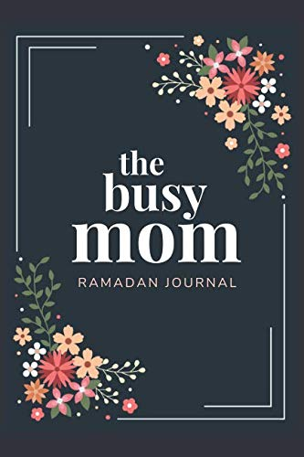 The Busy Mom Ramadan Journal: Get Organized And Be Productive this Blessed Month with this 30 Day Daily Planner - includes Quran Reading Tracker, Meal Planner and more. (The Best Dua In Islam)