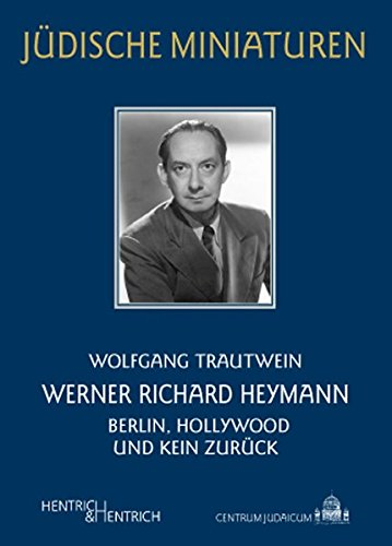 Werner Richard Heymann: Berlin, Hollywood und kein Zurück (Jüdische Miniaturen)