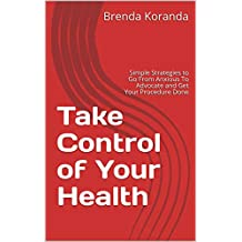 Take Control of Your Health: Simple Strategies to Go From Anxious To Advocate and Get Your Procedure Done