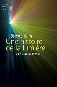 Une histoire de la lumière : De Platon au photon par Bernard Maitte