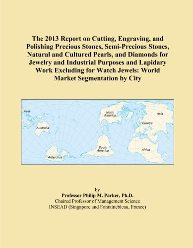 (The 2013 Report on Cutting, Engraving, and Polishing Precious Stones, Semi-Precious Stones, Natural and Cultured Pearls, and Diamonds for Jewelry and ... Jewels: World Market Segmentation by City)