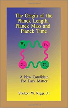 The Origin of The Planck Length, Planck Mass and Planck Time: A New Candidate For Dark Matter: Volume 1