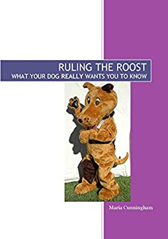Ruling The Roost: What Your Dog REALLY Wants You To Know ...
