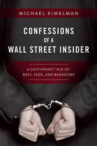 Confessions of a Wall Street Insider: A Cautionary Tale of Rats, Feds, and Banksters Hardcover – March 28, 2017 Michael Kimelman Skyhorse Publishing 1510713379 Business