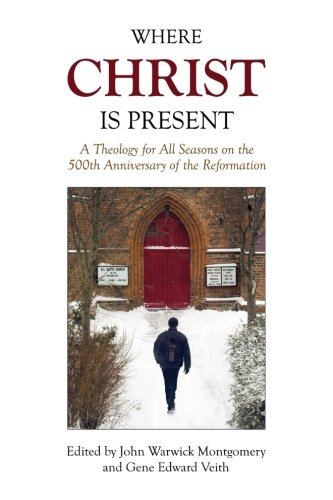 where-christ-is-present-a-theology-for-all-seasons-on-the-500th-anniversary-of-the-reformation
