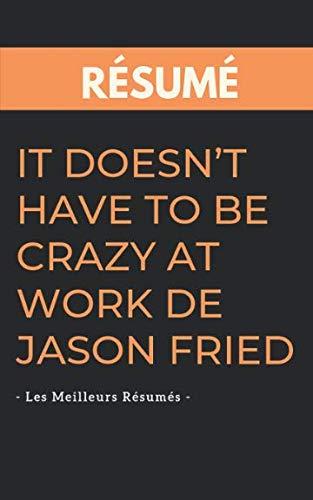 Rsum - It Doesnt Have To Be Crazy At Work De Jason Fried: Une synthse simple et rapide  lire qui vous expose les points essentiels de ce livre (French Edition)