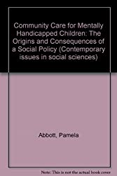 Community Care for Mentally Handicapped Children: The Origins and Consequences of a Social Policy (Contemporary Issues in Social Sciences)