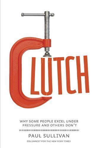Clutch: Why Some People Excel Under Pressure and Others Don't by Sullivan, Paul (2010) (1973 Clutch)