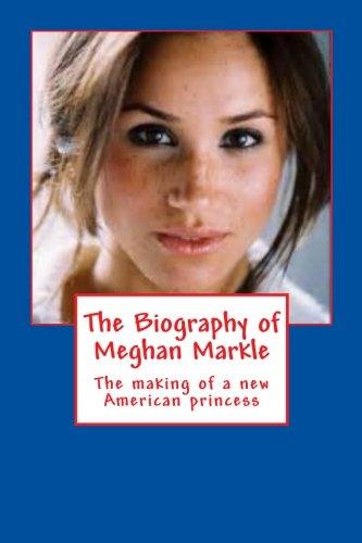 The Biography of Meghan Markle: The making of a new American princess