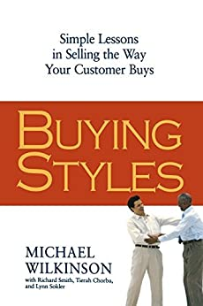 Buying Styles: Simple Lessons in Selling the Way Your Customers Buys by [Wilkinson, Michael]