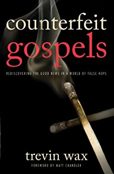 Counterfeit Gospels: Rediscovering the Good News in a World of False Hope by [Wax, Trevin]
