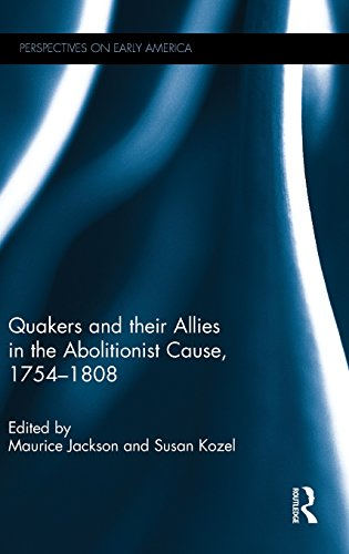 Quakers and Their Allies in the Abolitionist Cause, 1754-1808 (Perspectives on Early America)