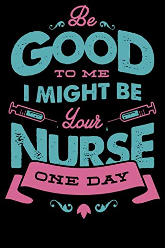 Be Good To Me O might Be Your Nurse  One Day: God So Loved The World He Made Nurses Notebook/Journal for Inspirational Thoughts and Writings (Funny nurse gifts for women under 10 dollars)