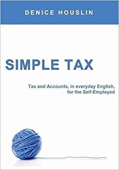 Simple Tax: Tax and Accounts, in everyday English, for the Self-Employed (2017 Edition)