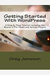 Getting Started With WordPress: A Step by Step Tutorial including the Weaver II Pro Theme and Various Plugins by Greg Jameson (2014-01-27)