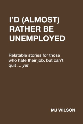 I'd (Almost) Rather Be Unemployed: Relatable stories for those who hate their job, but can't quit ... yet