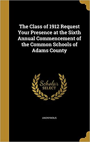Book The Class of 1912 Request Your Presence at the Sixth Annual Commencement of the Common Schools of Adams County