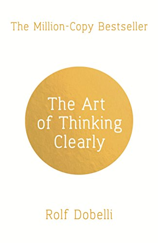 The Art of Thinking Clearly: Better Thinking, Better