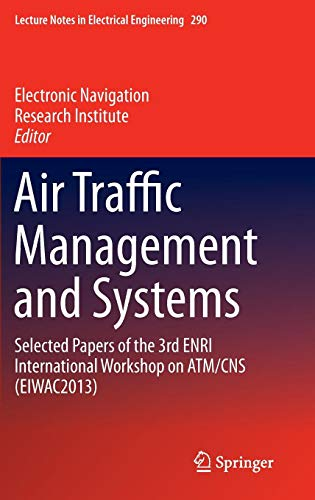 Air Traffic Management and Systems: Selected Papers of the 3rd ENRI International Workshop on ATM/CNS (EIWAC2013) (Lecture Notes in Electrical Engineering) (International Institute Of Risk & Safety Management)