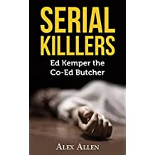 Serial Killers: Ed Kemper The Co-Ed Butcher (Serial Killers, Murder, Murderers, True Crime, Horror, Gore Book 3)