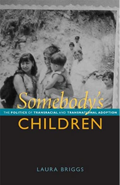 Somebody S Children The Politics Of Transracial And Transnational Adoption Briggs Laura 9780822351610 Amazon Com Books