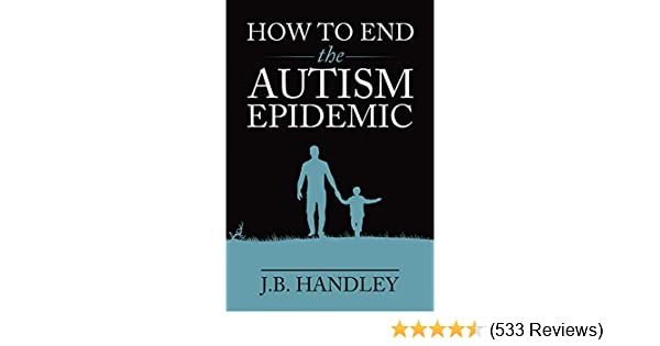The Autism Epidemic Epidemic Of Words >> Amazon Com How To End The Autism Epidemic Ebook J B Handley