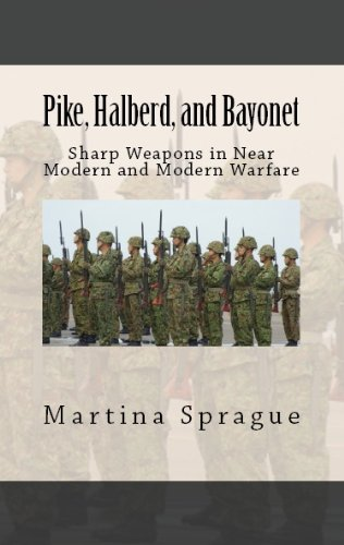 Pike, Halberd, and Bayonet: Sharp Weapons in Near Modern and Modern Warfare (Knives, Swords, and Bayonets: A World History of Edged Weapon Warfare Book 10)
