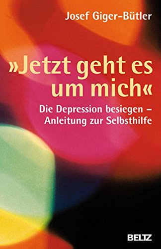 »Jetzt geht es um mich«: Die Depression besiegen - Anleitung zur Selbsthilfe