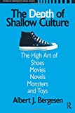 Depth of Shallow Culture: The High Art of Shoes, Movies, Novels, Monsters, and Toys (Studies in Comparative Social Science)