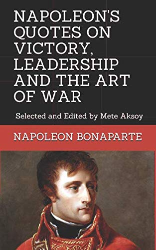 Search : NAPOLEON QUOTES ON VICTORY, LEADERSHIP AND THE ART OF WAR: Selected and Edited by Mete Aksoy